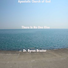 There Is No One Else, Apostolic Church of God & Dr. Byron Brazier