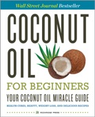 Rockridge Press - Coconut Oil for Beginners � Your Coconut Oil Miracle Guide: Health Cures, Beauty, Weight Loss, and Delicious Recipes  artwork