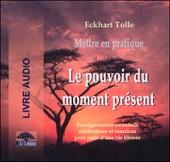 Mettre en pratique Le pouvoir du moment présent - Enseignements essentiels, méditations et exercices pour jouir d'une vie libérée - Eckhart Tolle