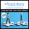 Sherman Alexie, Ursula K. Le Guin, Karen E. Bender, Shahrnush Parsipur, Luis Alberto Urrea & Ethan Canin - Selected Shorts: For Better and for Worse artwork
