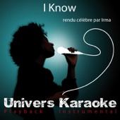I Know (Rendu célèbre par Irma) [Version karaoké]