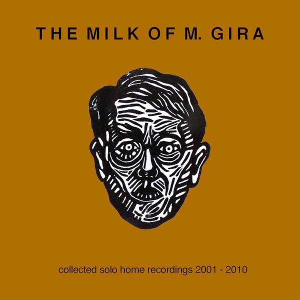 Michael Gira - The Milk of M. Gira - Collected Solo Home Recordings 2001-2010