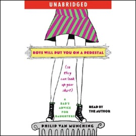 Boys Will Put You on a Pedestal (So They Can Look Up Your Skirt) (Unabridged) - Philip Van Munching mp3 listen download