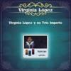 Virginia López y Su Trío Imperio, Virginia Lopez