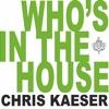 Chris Kaeser - Who's In The House
