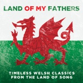 Land of My Fathers: Timeless Welsh Classics From the Land of Song
