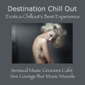 Destination Chill Out: Erotica Chillout's Best Experience, Sensual Music Grooves Café & Sex Lounge Bar Music Moods