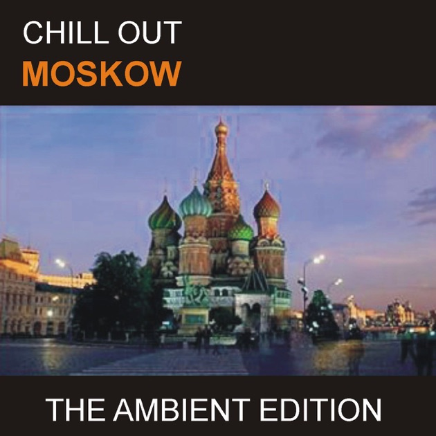 chill out moskow the ambient edition by east lounge on