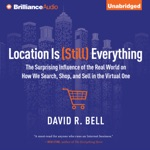 Location is (Still) Everything: The Surprising Influence of the Real World on How We Search, Shop, And Sell in the Virtual One (Unabridged)