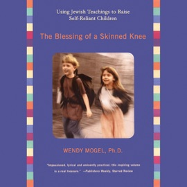 The Blessing of a Skinned Knee: Using Jewish Teachings to Raise Self-Reliant Children (Unabridged) - Wendy Mogel, Ph.D. mp3 listen download