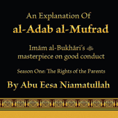 An Explanation of Al-Adab Al-Mufrad. Imam Al-Bukhari's Masterpiece On Good Conduct - Season One: The Rights of the Parents