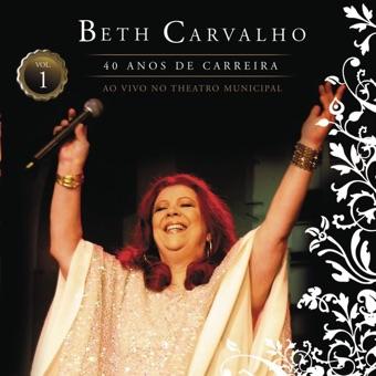 Beth Carvalho – 40 Anos de Carreira  (Ao Vivo no Teatro Municipal),  Vol. 1 – Beth Carvalho