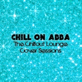 Chill On Abba (The Chillout Lounge Cover Sessions)
