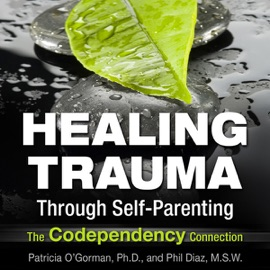 Healing Trauma Through Self-Parenting: The Co-Dependency Connection (Unabridged) - Patricia O'Gormon & Phil Diaz mp3 listen download