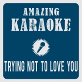 Trying Not to Love You (Karaoke Version) [Originally Performed By Nickelback]