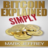 Bitcoin Explained Simply: An Easy Guide to the Basics That Anyone Can Understand (Unabridged) - Mark Jeffrey