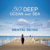 50 Deep Ocean and Sea: Mental Detox (Peace, Calm and Relaxation, Yoga Meditation Music, Lullabies with Nature Sounds, Therapy & Healing)