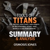 Tools of Titans: The Tactics, Routines, and Habits of Billionaires, Icons, and World-Class Performers: Summary & Analysis (Unabridged) - Osmosis Jones Cover Art