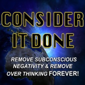 Consider It Done (Remove Subconscious Negativity and Remove Overthinking Forever)