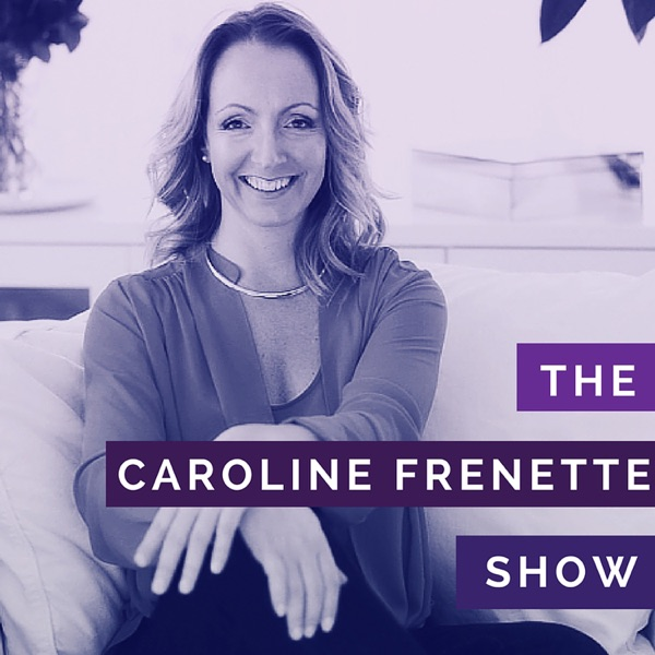 The Caroline Frenette Show | Create A Thriving Business | Unleash Your Full Creative Potential | Design A Life You Love