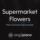 Supermarket Flowers (Higher Key) [Originally Performed By Ed Sheeran] [Piano Karaoke Version]