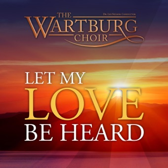 Let My Love Be Heard – The Wartburg Choir & Dr. Lee Nelson