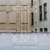 Come Lord Jesus - Iron City Worship