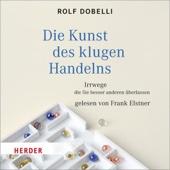 Die Kunst des klugen Handelns: Irrwege, die Sie besser anderen überlassen - Rolf Dobelli