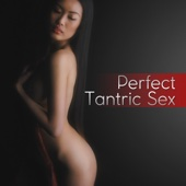 Perfect Tantric Sex: The Best Songs and Ambient Sexy Music, Kamasutra Erotic Massage, New Age Sensual Mantras & Sexy Yoga Poses