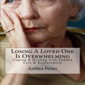 Losing a Loved One Is Overwhelming: Coping & Dealing with Sudden Loss & Bereavement: Coping with Loss, Death and Bereavement, Book 6 (Unabridged) - Anthea Peries