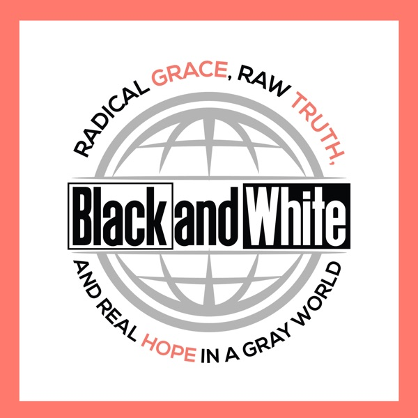 Black and White: Radical Grace, Raw Truth and Real Hope in a Gray World