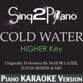 Cold Water (Higher Key) [Originally Performed by Major Lazer, Justin Bieber & Mø) [Piano Karaoke Version]