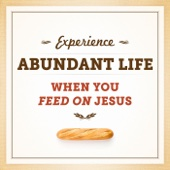 Experience Abundant Life When You Feed On Jesus
