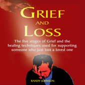 Grief and Loss: The Five Stages of Grief and Healing Techniques Used for Supporting Someone Who Just Lost a Love One (Unabridged) - Randy Johnson