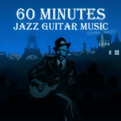 60 Minutes Jazz Guitar Music: Best Instrumental Music, Easy Listening, Smooth Jazz, Simply Special Jazz, Soft Background Music, Chillin' Classical Guitar, Mood & Romantic Songs