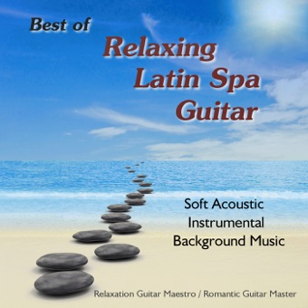 Best of Relaxing Latin Spa Guitar: Soft Acoustic Instrumental Background Music – Romantic Guitar Master & Relaxation Guitar Maestro