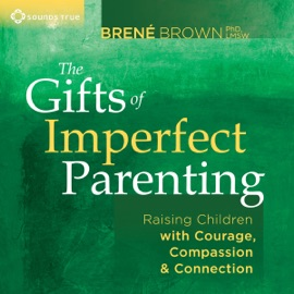 The Gifts of Imperfect Parenting: Raising Children with Courage, Compassion, And Connection - Brené Brown, PhD mp3 listen download