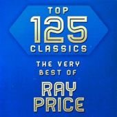 Top 125 Classics - The Very Best of Ray Price