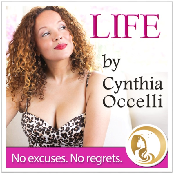 The LIFE by Cynthia Occelli Show: No excuses. No regrets.