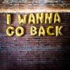 I Wanna Go Back