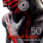 50 Sensual Tantric Background Music for Lovers: Erotic Massage, Relaxation Meditation, Passionate & Sexuality, Tantra Yoga for Intimate Moments, Sexy Songs