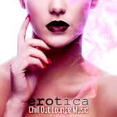Erotica Chill Out Lounge Music – The Best Electronic Music 2015 for Sensual Massage, Erotica Games, Tantric Sex, Making Love, Passion & Sensuality, Erotica Oriental Bar, Sex Music