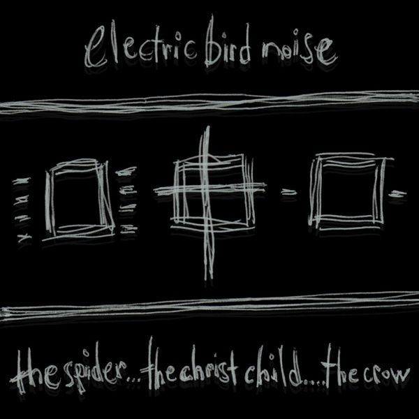 Electric Bird Noise - The Spider...The Christ Child...The Crow