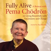 Fully Alive: A Retreat With Pema Chödrön On Living Beautifully With Uncertainty and Change