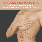 Chillout Kamasutra - Música Erótica para Fazer Amor Apaixonadamente, Apimente a Relação, Fundo Musical para Posições Sexuais, Noite Romântica, Lounge Melodia Eletrônica (Compilação Instrumental)