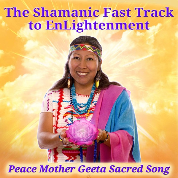 The Shamanic Fast Track to EnLightenment with Peace Mother Geeta Sacred Song