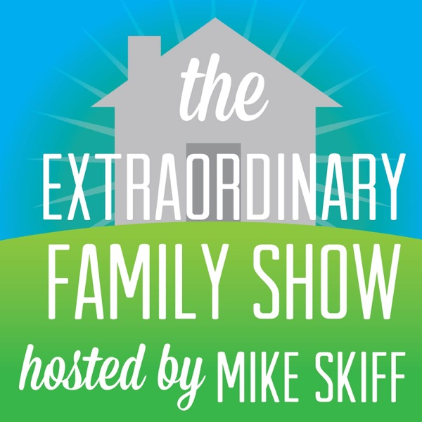 The Extraordinary Family Show | Marriage, Family, & Parenting Advice | with Mike Skiff