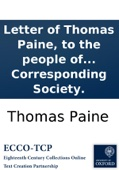 Letter of Thomas Paine, to the people of France: Published and distributed gratis by the London Corresponding Society.