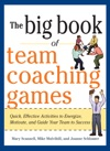 The Big Book Of Team Coaching Games Quick Effective Activities To Energize Motivate And Guide Your Team To Success