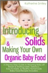 Introducing Solids  Making Your Own Organic Baby Food A Step-by-Step Guide To Weaning Baby Off Breast  Starting Solids Delicious Easy-to-Make  Healthy Homemade Baby Food Recipes Included